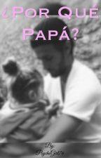 ¿Por Qué Papá? by PsychoGirl76
