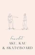 Aku, Kau & Skateboard ✔ by Faviolet