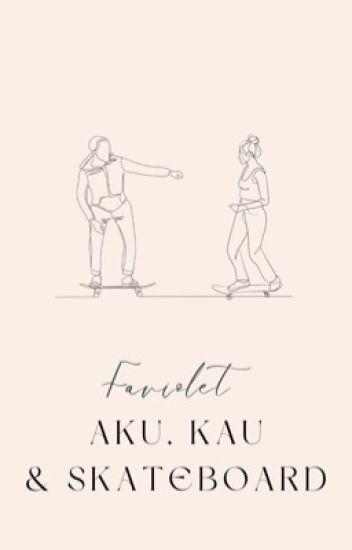 Aku, Kau & Skateboard ✔
