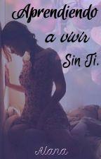 Aprendiendo a Vivir Sin Ti  (En Proceso de Edición) by Alana_mb