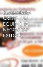 EL ABC PARA CREAR   UN EQUIPO DE   NEGOCIOS EXITOSO by JoseHernanRestrepoMo