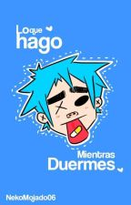 Lo Que Hago Mientras Duermes (2doc) by littlefreak06