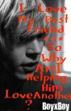 I Love my Best-Friend... So Why Am I Helping Him Love Another? (BoyXboy) by SeizeTheButt