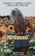 As Flores que Sinto por Angelina  by _HeyCanadian_