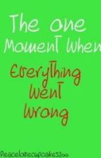 The one moment when.... Everything went wrong. by CupcakeQueen33