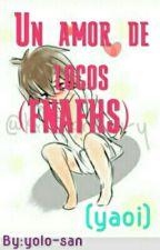 UN AMOR DE LOCOS  #FNAFHS ( YAOI) by yolo-san