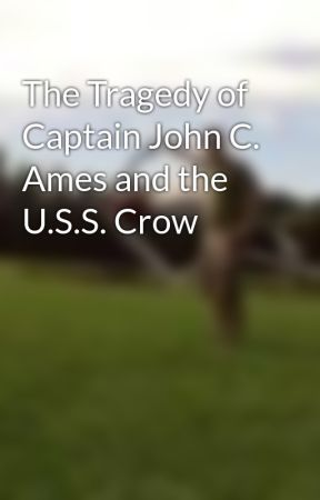 The Tragedy of Captain John C. Ames and the U.S.S. Crow by DavidJulien