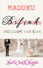 Maduku  Bestfriendku [poligami Tak Sah] by NurWeeN9