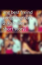 ang best freind kong libog part 2 (kathniel short story) by AlvinGeeflow