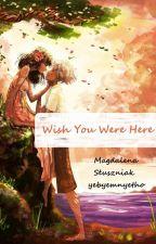 Wish You Were Here by yebyemnyetho