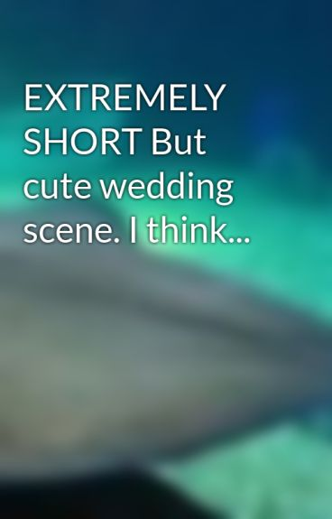 EXTREMELY SHORT But cute wedding scene. I think... by FOBLover