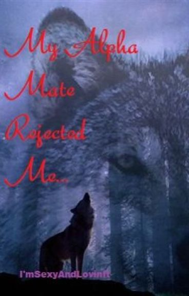 My Alpha Mate Rejected Me by SexyAndLovinIt