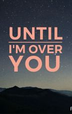 Until I'm Over You by Cindyblindy