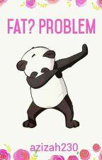 Fat? Problem by azizah230