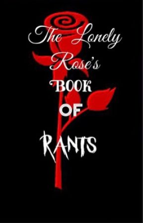 The lonely rose's book of rants by supersuit