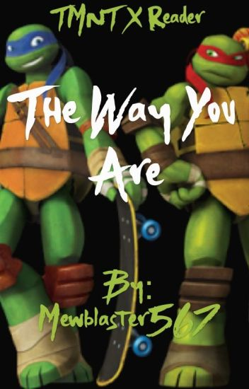 Tmnt X Reader The Way You Are (Under Editing)
