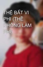 THỆ BẤT VI PHI (THỀ KHÔNG LÀM PHI) by PhanHien