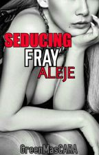 SEDUCING FRAY ALEJE (On-hold) by GreenMasCARA