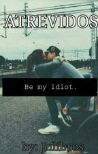 ATREVIDOS: be my idiot by julietadesouzarocha