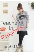 Teacher in Progress by Bre0314