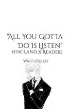 All You Gotta Do Is Listen (England X Reader) by WaffleNeko