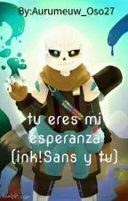 Tu Eres Mi Esperanza ( Ink!Sans Y Tu) {{TERMINADA}} by Aurumeuw_Oso27