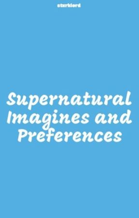 Spn Imagines & Preferences  by TheSpnMarvel