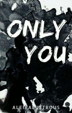 Only You [Completed] by aleiralustrous