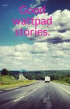 Good wattpad stories. by MorganPayne8
