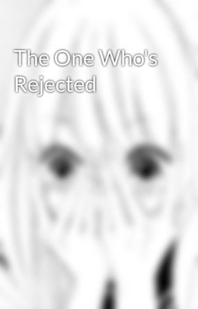 The One Who's Rejected by rociosmiles