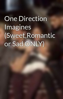 One Direction Imagines (Sweet,Romantic or Sad ONLY) - Wattpad