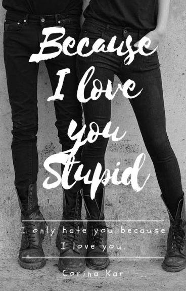 Because I love you Stupid