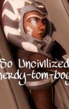 So Uncivilized  by nerdy-tom-boy