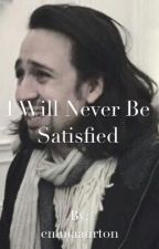 I Will Never Be Satisfied  by emmaaurton