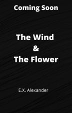 The Wind and the Flower  #Wattys2017 by EXAlexander