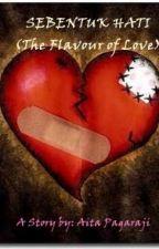 SEBENTUK HATI ( The Flavour of Love ) by Ai_Kawaii