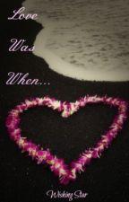 ~*Love Was When...*~ by XxWishingStarxX