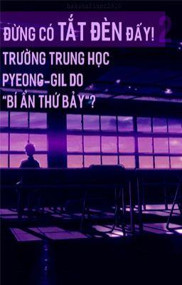 Đọc truyện [✓] [KD] Đừng có tắt đèn đấy! Trường trung học Pyeong-gil Do: bí ẩn thứ bảy?
