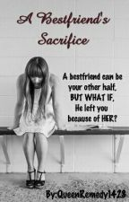 A Bestfriend's Sacrifice (On-Going) by QueenRemedy1428
