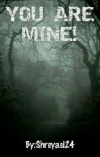 YOU ARE MINE! #Wattys2016 by Shreyasi24