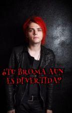 ¿TU BROMA AUN ES DIVERTIDA? by MyRomanceQuimico