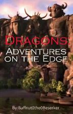 Dragons: Adventures On The Edge by Buffnut0the0Beserker