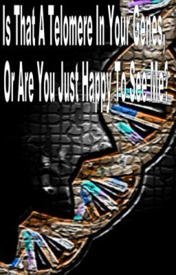 Is That A Telomere In Your Genes, Or Are You Just Happy To See Me?
