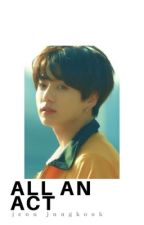 All an Act (Jungkook Fanfiction) by Kooksaurs