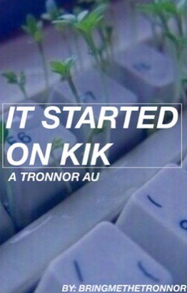 It started on Kik •Tronnor•