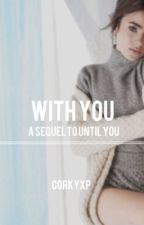 With You (Sequel to Until You) by CorkyXP