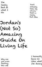 Jordan's (Not So) Amazing Guide On Living Life by JordTheTrash