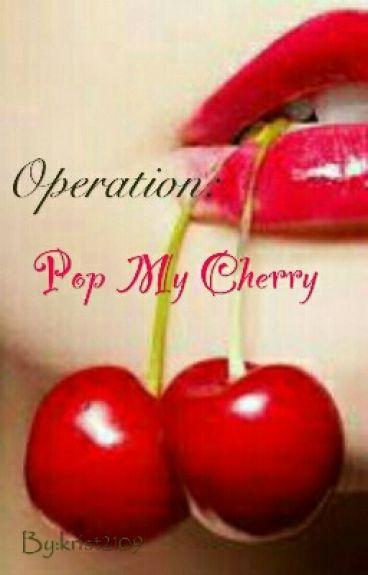 Operation: Pop My Cherry