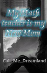 My Math Teacher is My New Mom? by Call_Me_DreamLand