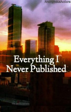 Everything I Never Published by AnonymousActions